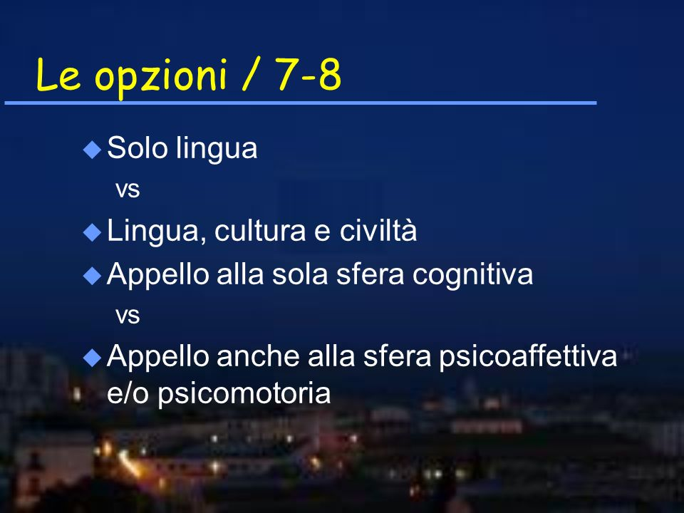 Le opzioni / 7-8 u Solo lingua vs u Lingua, cultura e civiltà u Appello alla sola sfera cognitiva vs u Appello anche alla sfera psicoaffettiva e/o psi