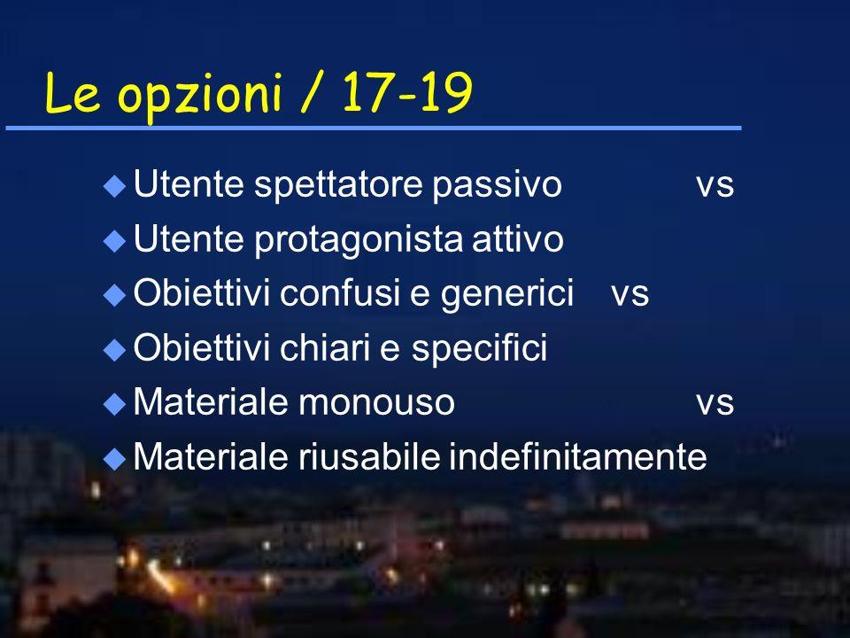 Le opzioni / 17-19 u Utente spettatore passivovs u Utente protagonista attivo u Obiettivi confusi e genericivs u Obiettivi chiari e specifici u Materi