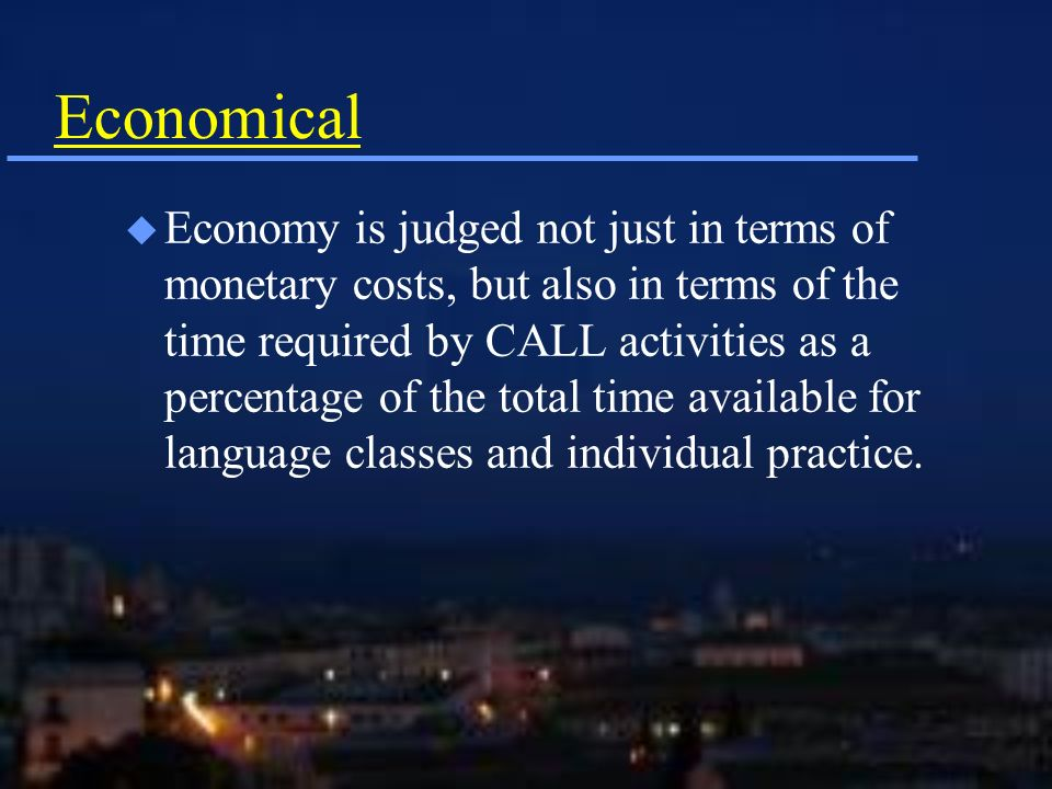 Economical u Economy is judged not just in terms of monetary costs, but also in terms of the time required by CALL activities as a percentage of the total time available for language classes and individual practice.