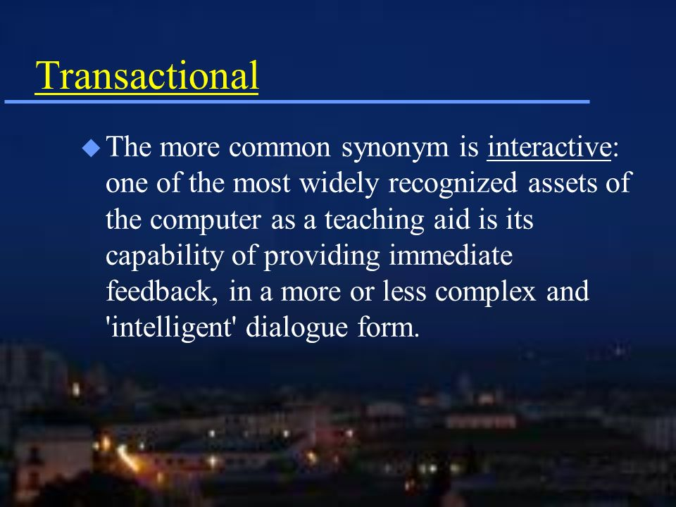 Transactional u The more common synonym is interactive: one of the most widely recognized assets of the computer as a teaching aid is its capability of providing immediate feedback, in a more or less complex and intelligent dialogue form.