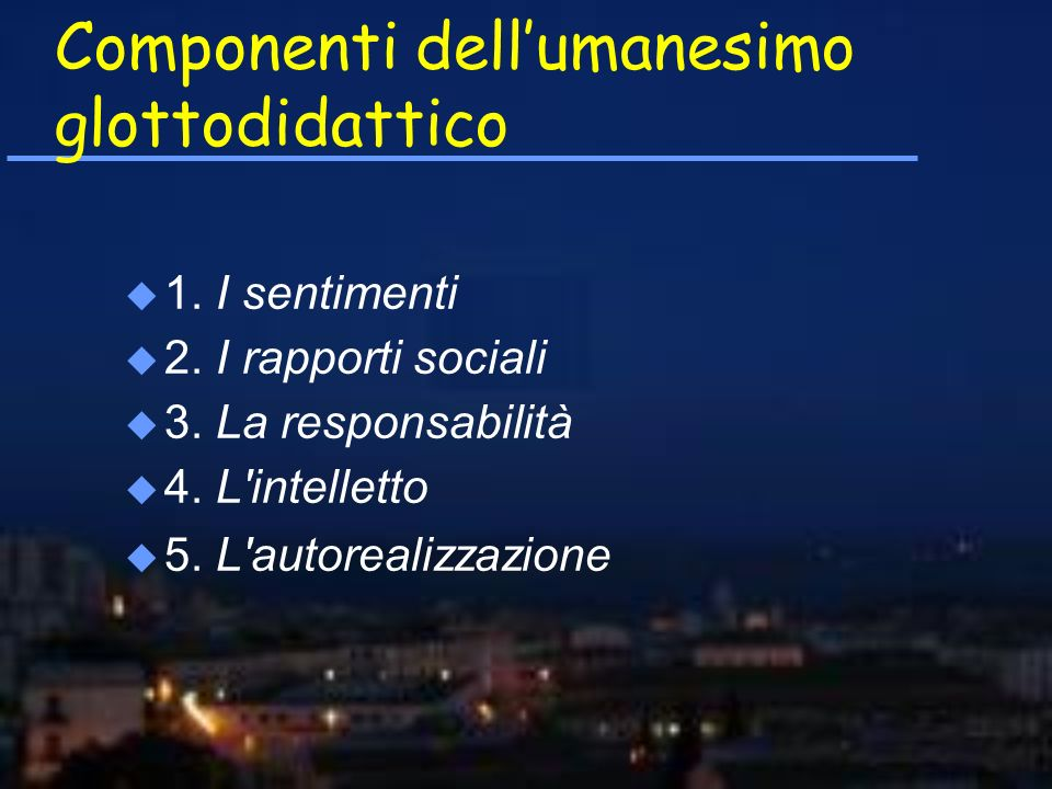 Componenti dellumanesimo glottodidattico u 1. I sentimenti u 2. I rapporti sociali u 3. La responsabilità u 4. L'intelletto u 5. L'autorealizzazione