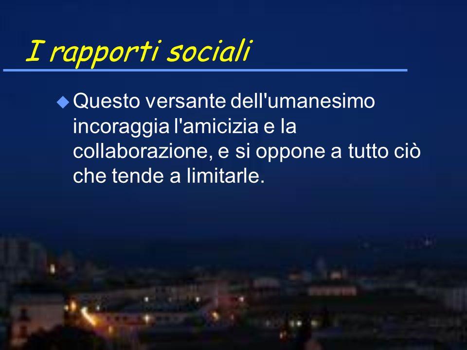 I rapporti sociali u Questo versante dell'umanesimo incoraggia l'amicizia e la collaborazione, e si oppone a tutto ciò che tende a limitarle.