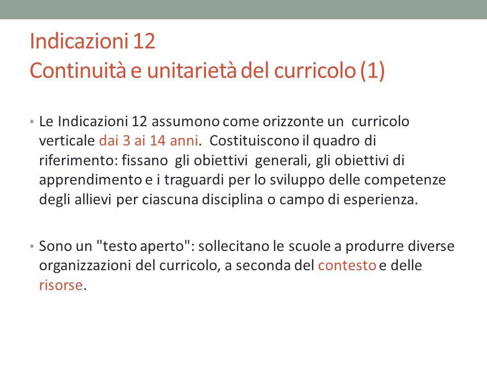 Indicazioni 12 Continuità e unitarietà del curricolo (1) Le Indicazioni 12 assumono come orizzonte un curricolo verticale dai 3 ai 14 anni. Costituisc