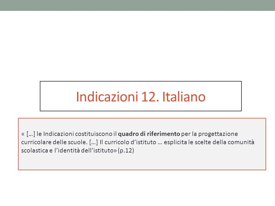 Indicazioni 12. Italiano « […] le Indicazioni costituiscono il quadro di riferimento per la progettazione curricolare delle scuole. […] Il curricolo d