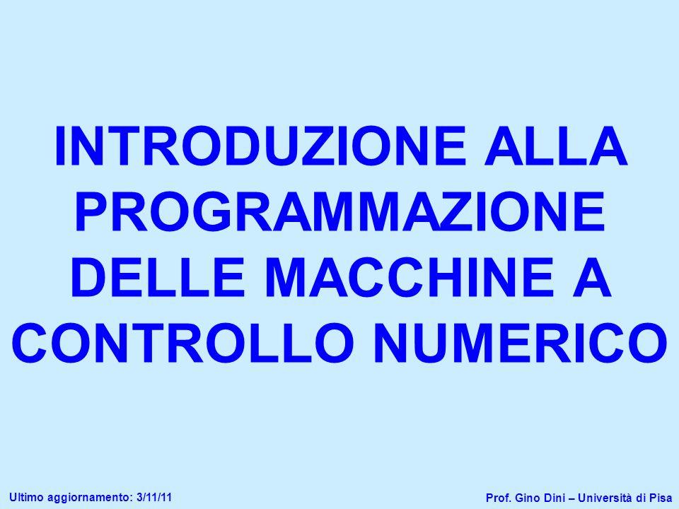 INTRODUZIONE ALLA PROGRAMMAZIONE DELLE MACCHINE A CONTROLLO NUMERICO Prof. Gino Dini – Università di Pisa Ultimo aggiornamento: 3/11/11
