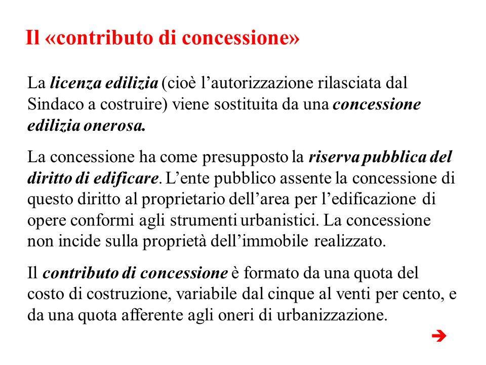 Il «contributo di concessione» La licenza edilizia (cioè lautorizzazione rilasciata dal Sindaco a costruire) viene sostituita da una concessione edili