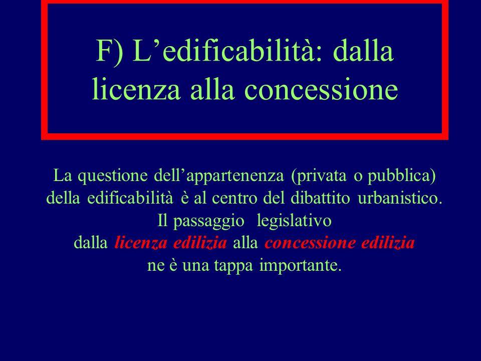 F) Ledificabilità: dalla licenza alla concessione La questione dellappartenenza (privata o pubblica) della edificabilità è al centro del dibattito urb