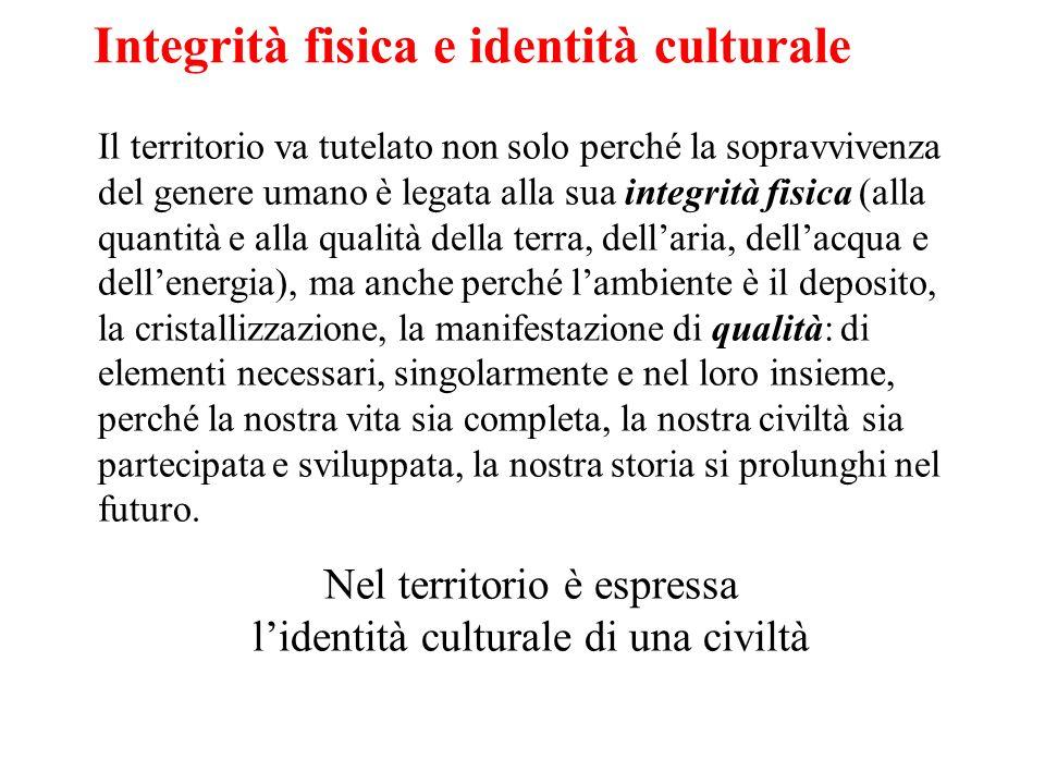 Integrità fisica e identità culturale Il territorio va tutelato non solo perché la sopravvivenza del genere umano è legata alla sua integrità fisica (