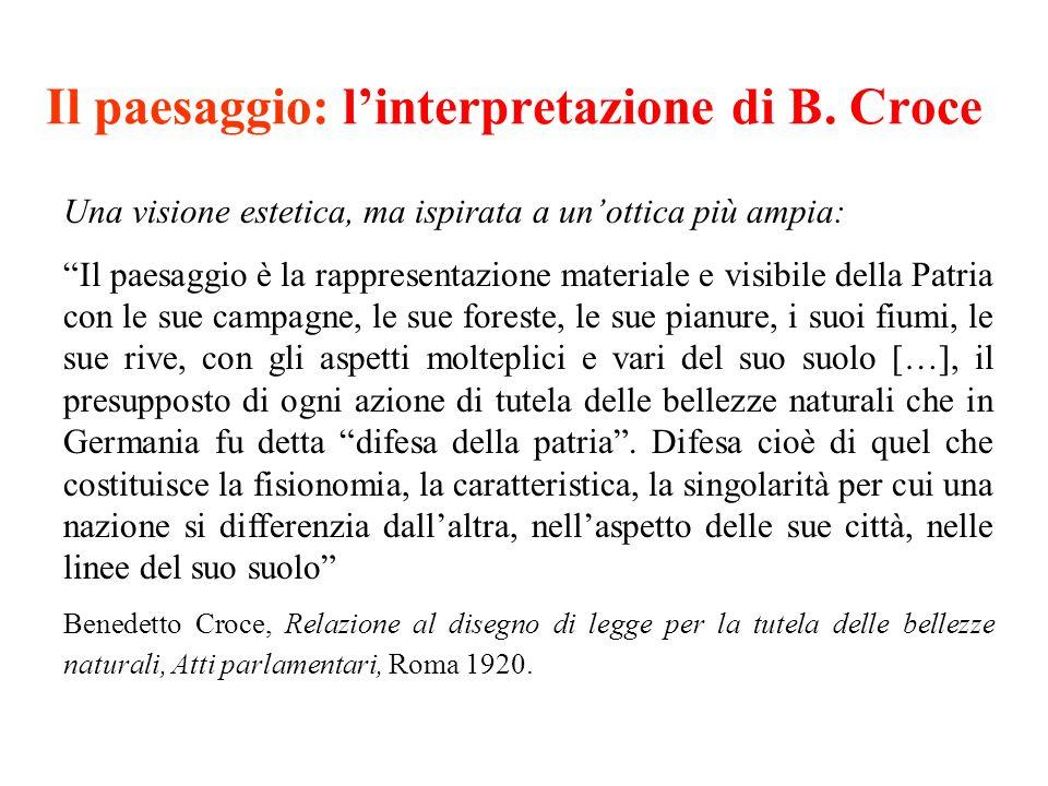 Il paesaggio: linterpretazione di B. Croce Una visione estetica, ma ispirata a unottica più ampia: Il paesaggio è la rappresentazione materiale e visi
