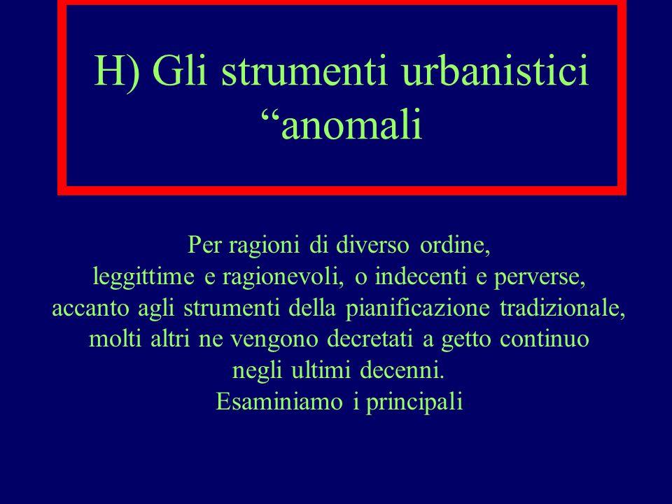 H) Gli strumenti urbanistici anomali Per ragioni di diverso ordine, leggittime e ragionevoli, o indecenti e perverse, accanto agli strumenti della pia