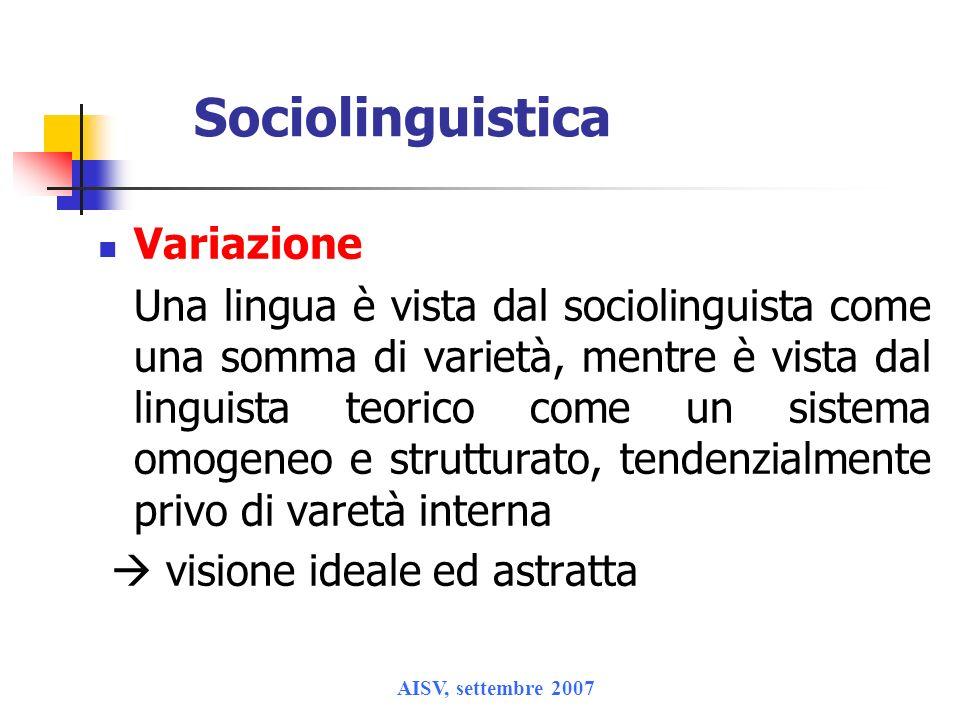 AISV, settembre 2007 Sociolinguistica Variazione Una lingua è vista dal sociolinguista come una somma di varietà, mentre è vista dal linguista teorico