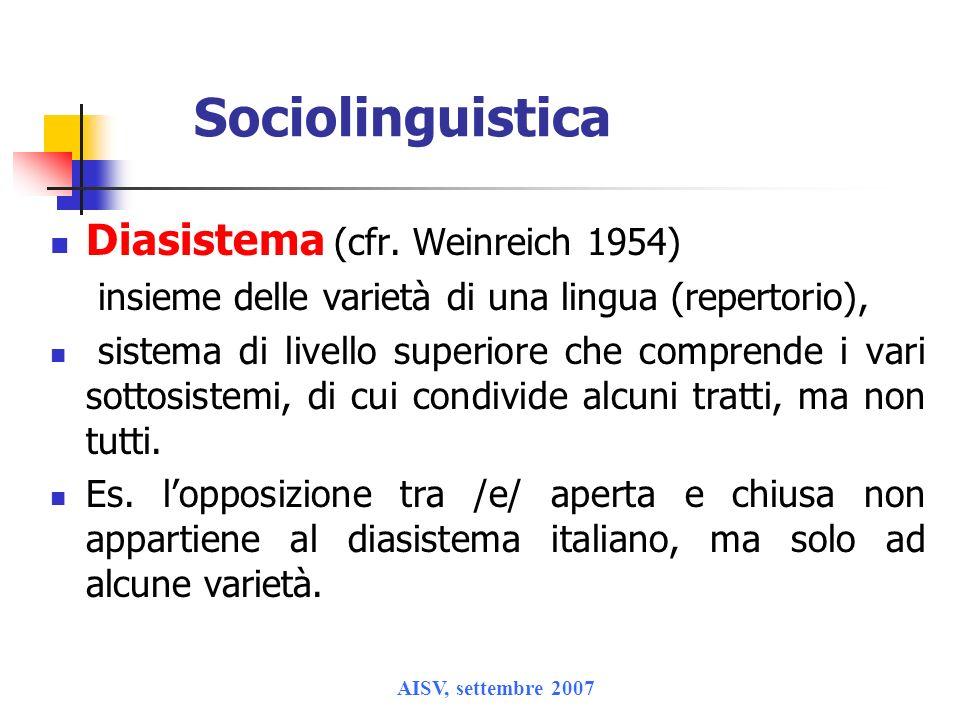 AISV, settembre 2007 Sociolinguistica Diasistema (cfr. Weinreich 1954) insieme delle varietà di una lingua (repertorio), sistema di livello superiore