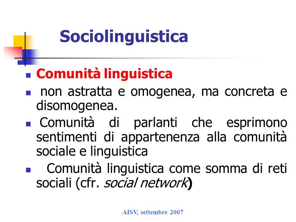AISV, settembre 2007 Sociolinguistica Comunità linguistica non astratta e omogenea, ma concreta e disomogenea. Comunità di parlanti che esprimono sent