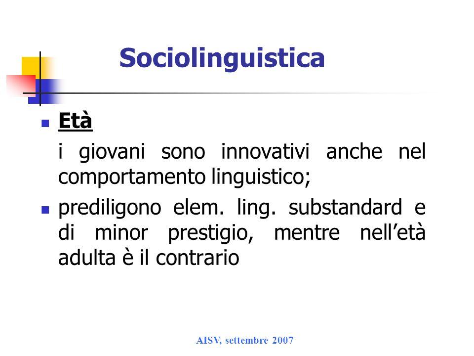 AISV, settembre 2007 Sociolinguistica Età i giovani sono innovativi anche nel comportamento linguistico; prediligono elem. ling. substandard e di mino