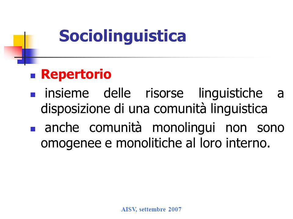 AISV, settembre 2007 Sociolinguistica Repertorio insieme delle risorse linguistiche a disposizione di una comunità linguistica anche comunità monoling