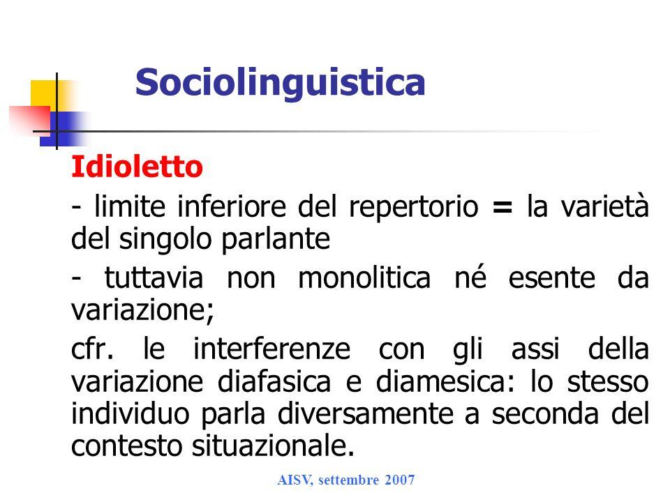 AISV, settembre 2007 Sociolinguistica Idioletto - limite inferiore del repertorio = la varietà del singolo parlante - tuttavia non monolitica né esent