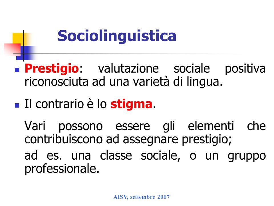 AISV, settembre 2007 Sociolinguistica Prestigio: valutazione sociale positiva riconosciuta ad una varietà di lingua. Il contrario è lo stigma. Vari po