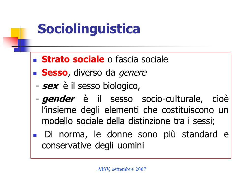AISV, settembre 2007 Sociolinguistica Strato sociale o fascia sociale Sesso, diverso da genere - sex è il sesso biologico, -gender è il sesso socio-cu