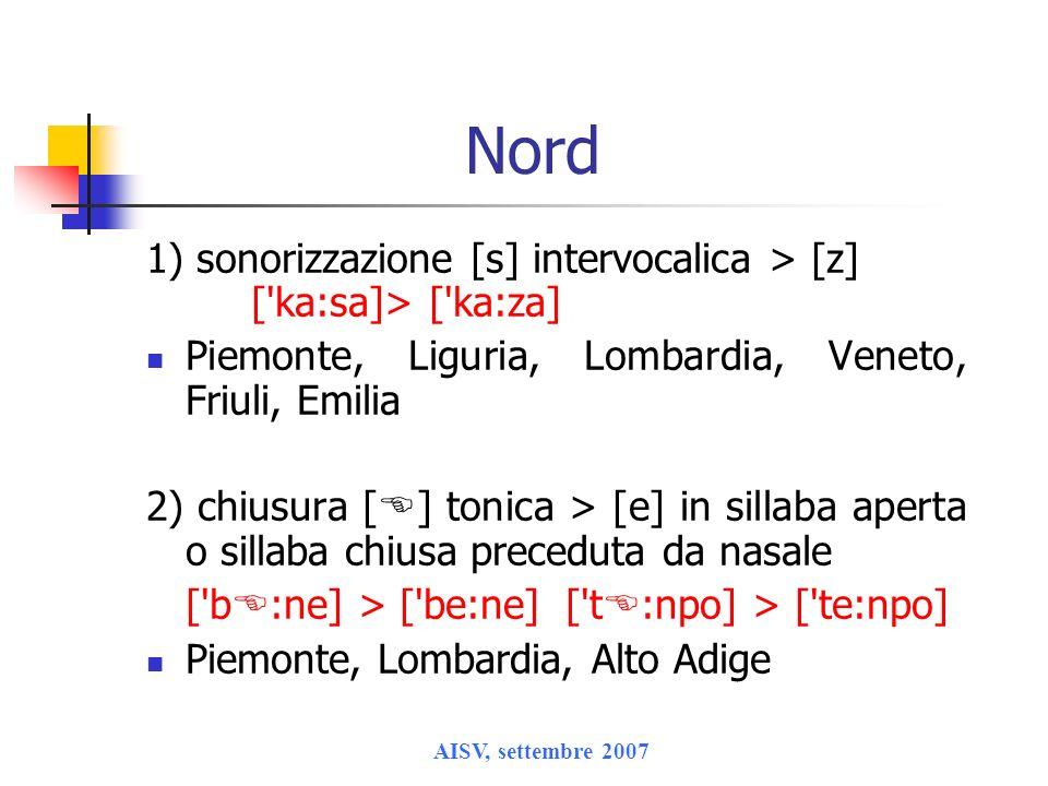 AISV, settembre 2007 Nord 1) sonorizzazione [s] intervocalica > [z] ['ka:sa]> ['ka:za] Piemonte, Liguria, Lombardia, Veneto, Friuli, Emilia 2) chiusur