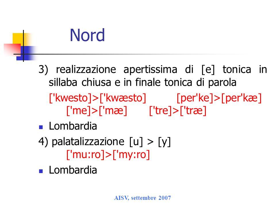 AISV, settembre 2007 Nord 3) realizzazione apertissima di [e] tonica in sillaba chiusa e in finale tonica di parola ['kwesto]>['kwæsto][per'ke]>[per'k