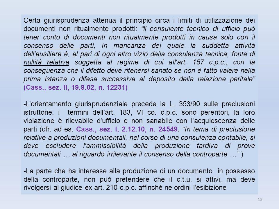 13 Certa giurisprudenza attenua il principio circa i limiti di utilizzazione dei documenti non ritualmente prodotti: il consulente tecnico di ufficio
