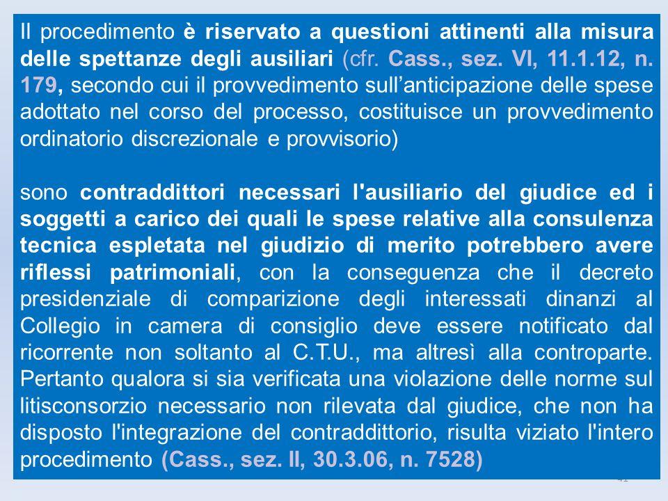 41 Il procedimento è riservato a questioni attinenti alla misura delle spettanze degli ausiliari (cfr. Cass., sez. VI, 11.1.12, n. 179, secondo cui il