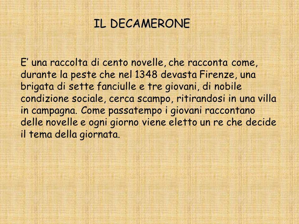 IL DECAMERONE E una raccolta di cento novelle, che racconta come, durante la peste che nel 1348 devasta Firenze, una brigata di sette fanciulle e tre giovani, di nobile condizione sociale, cerca scampo, ritirandosi in una villa in campagna.