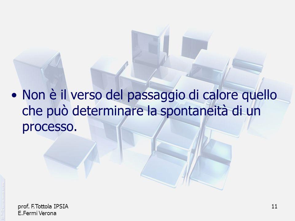 prof. F.Tottola IPSIA E.Fermi Verona 11 Non è il verso del passaggio di calore quello che può determinare la spontaneità di un processo.