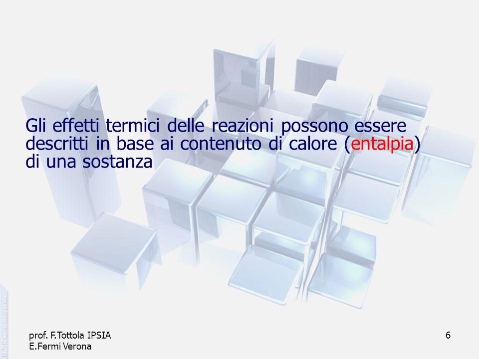 prof. F.Tottola IPSIA E.Fermi Verona 6 Gli effetti termici delle reazioni possono essere descritti in base ai contenuto di calore (entalpia) di una so