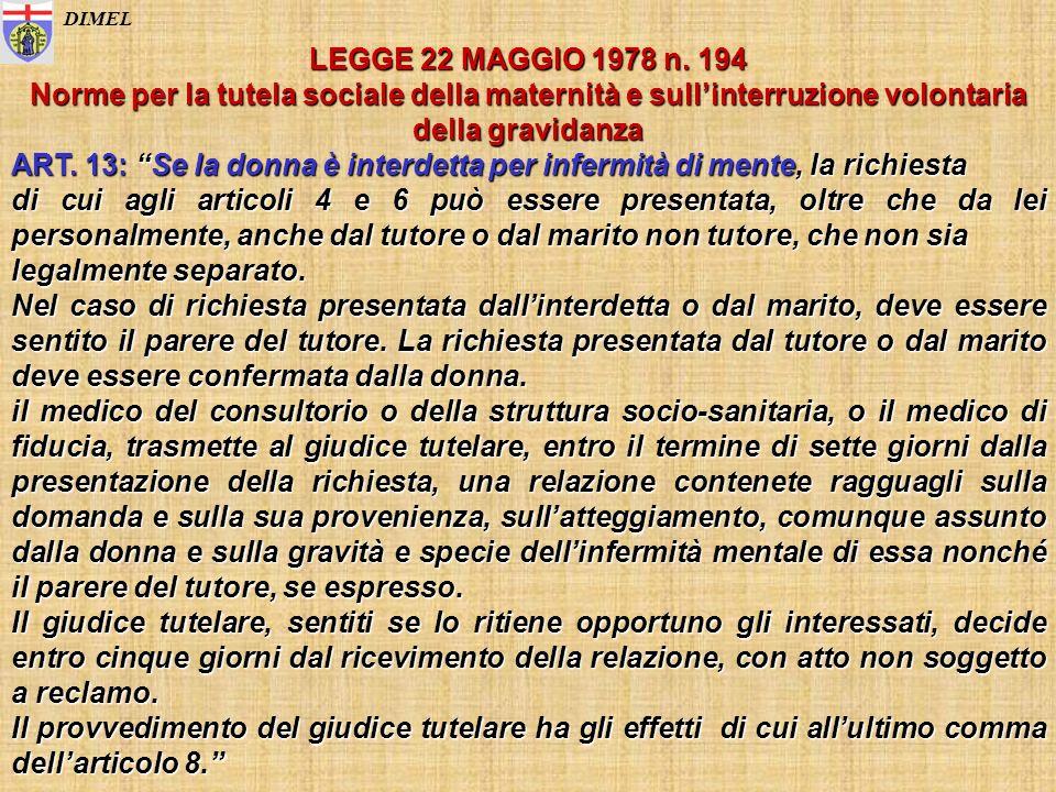 DIMEL LEGGE 22 MAGGIO 1978 n. 194 Norme per la tutela sociale della maternità e sullinterruzione volontaria della gravidanza ART. 13: Se la donna è in