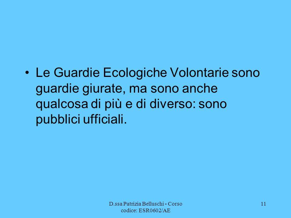 D.ssa Patrizia Belluschi - Corso codice: ESR0602/AE 11 Le Guardie Ecologiche Volontarie sono guardie giurate, ma sono anche qualcosa di più e di diver