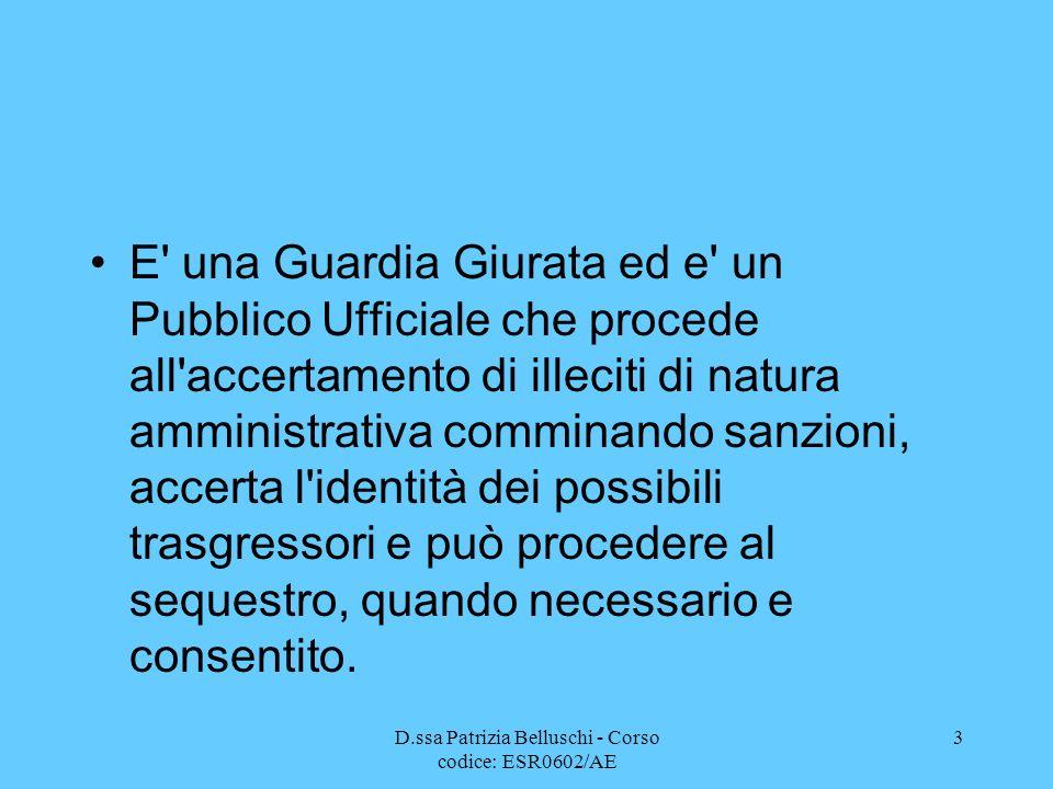 D.ssa Patrizia Belluschi - Corso codice: ESR0602/AE 3 E' una Guardia Giurata ed e' un Pubblico Ufficiale che procede all'accertamento di illeciti di n