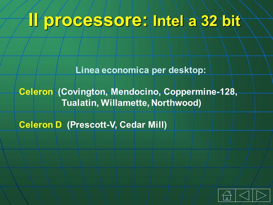 Linea economica per desktop: Celeron (Covington, Mendocino, Coppermine-128, Tualatin, Willamette, Northwood) Celeron D (Prescott-V, Cedar Mill) Il processore: Intel a 32 bit