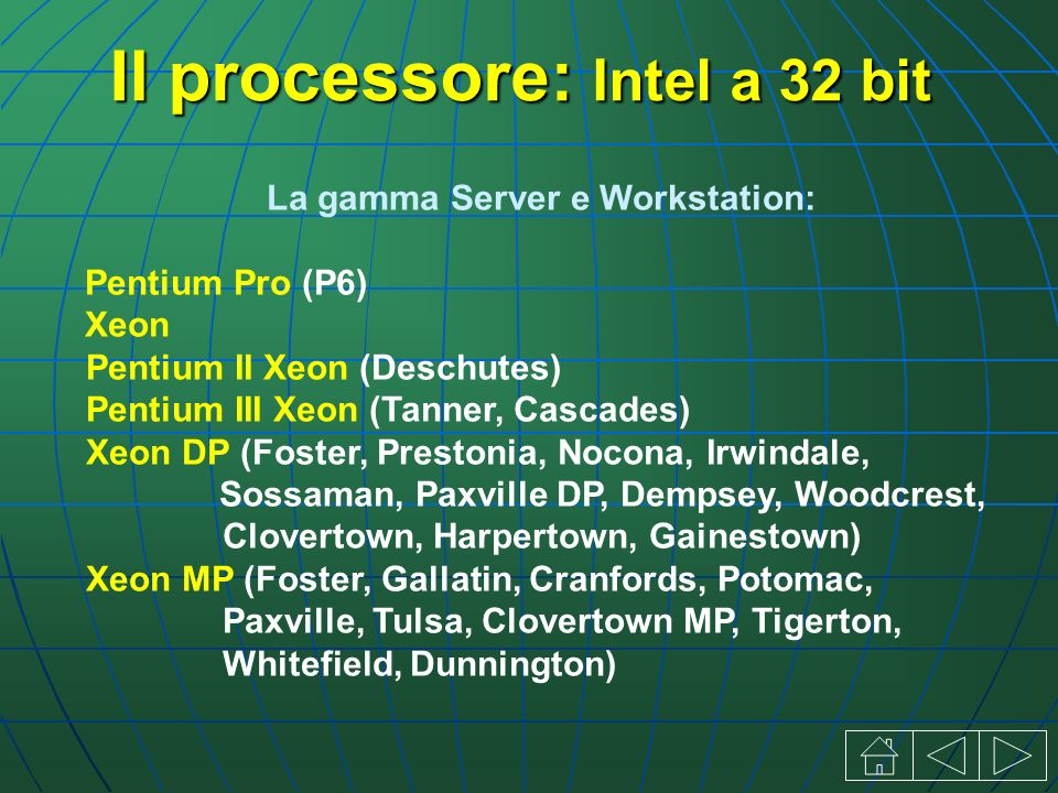 La gamma Server e Workstation: Pentium Pro (P6) Xeon Pentium II Xeon (Deschutes) Pentium III Xeon (Tanner, Cascades) Xeon DP (Foster, Prestonia, Nocona, Irwindale, Sossaman, Paxville DP, Dempsey, Woodcrest, Clovertown, Harpertown, Gainestown) Xeon MP (Foster, Gallatin, Cranfords, Potomac, Paxville, Tulsa, Clovertown MP, Tigerton, Whitefield, Dunnington) Il processore: Intel a 32 bit