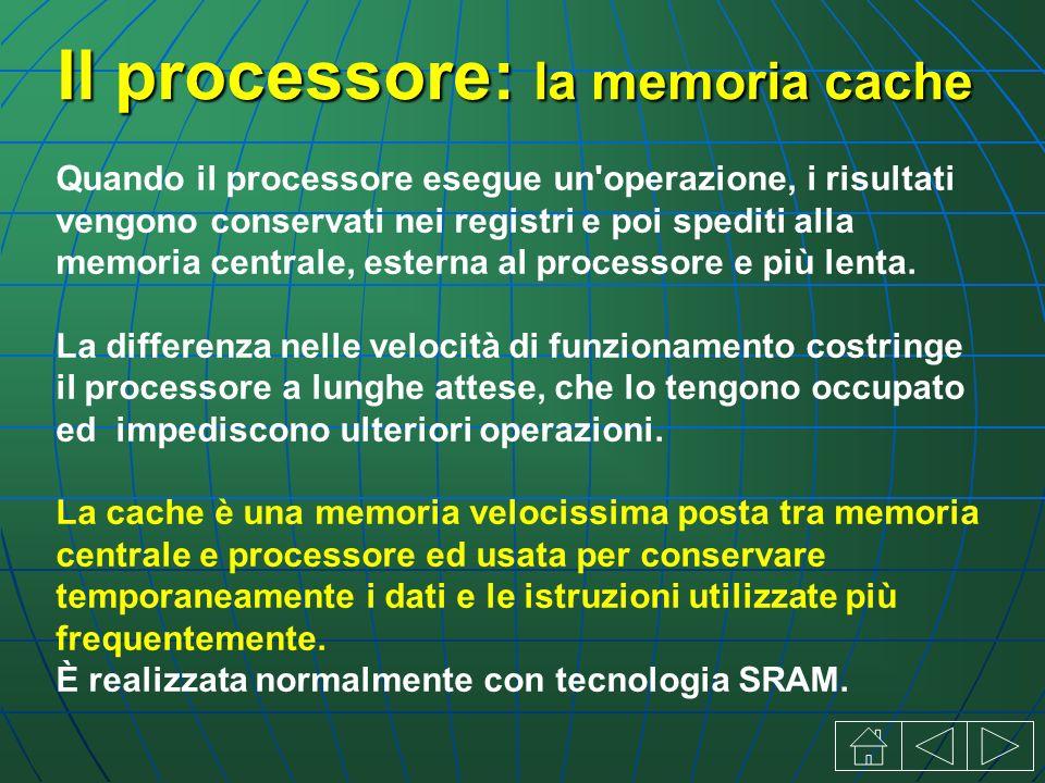 Il processore: la memoria cache Quando il processore esegue un operazione, i risultati vengono conservati nei registri e poi spediti alla memoria centrale, esterna al processore e più lenta.