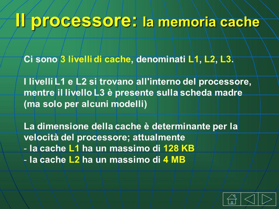 Il processore: la memoria cache Ci sono 3 livelli di cache, denominati L1, L2, L3.