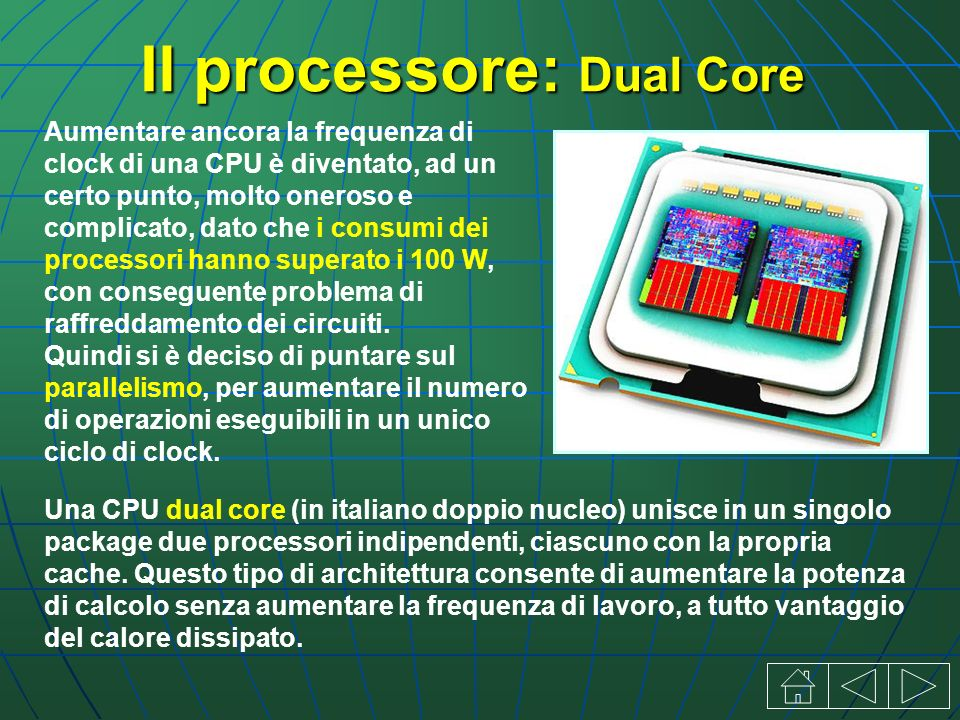 Il processore: Dual Core Aumentare ancora la frequenza di clock di una CPU è diventato, ad un certo punto, molto oneroso e complicato, dato che i consumi dei processori hanno superato i 100 W, con conseguente problema di raffreddamento dei circuiti.