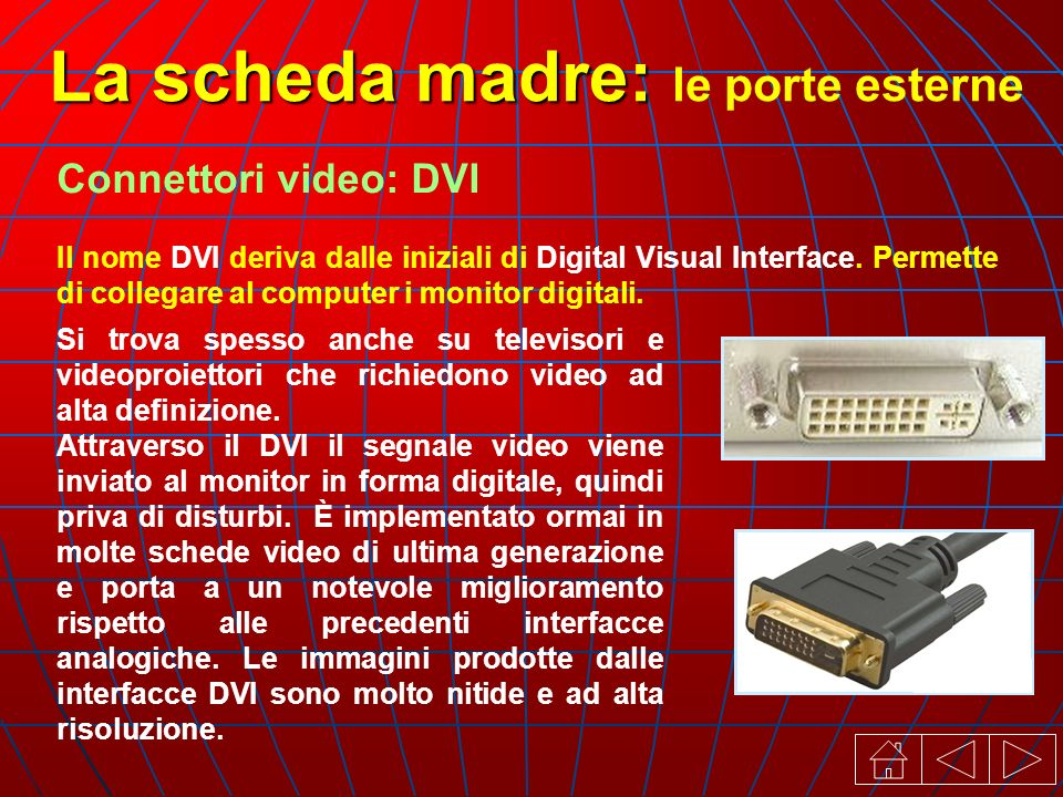 Connettori video: DVI Il nome DVI deriva dalle iniziali di Digital Visual Interface. Permette di collegare al computer i monitor digitali. Si trova sp