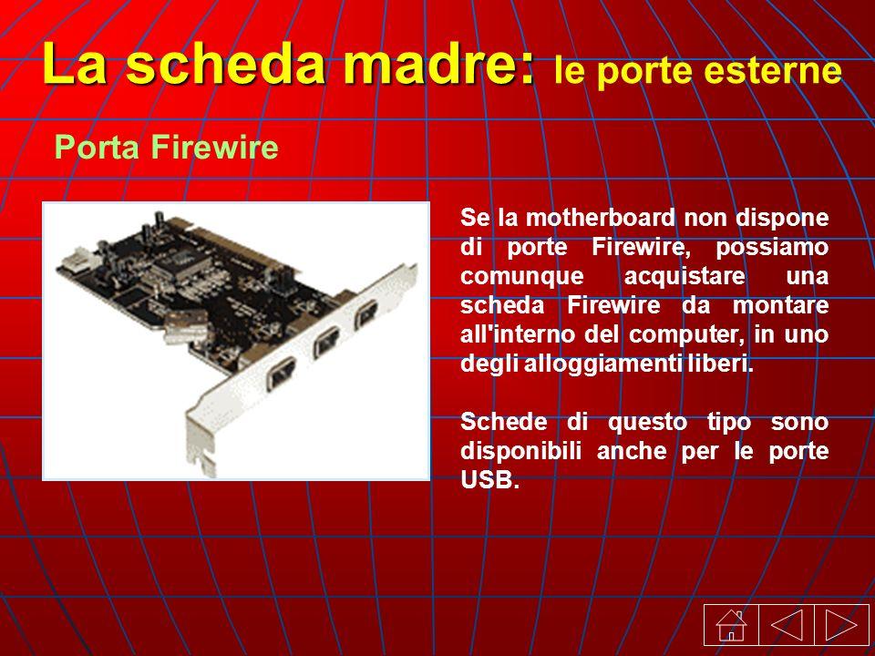 Se la motherboard non dispone di porte Firewire, possiamo comunque acquistare una scheda Firewire da montare all interno del computer, in uno degli alloggiamenti liberi.