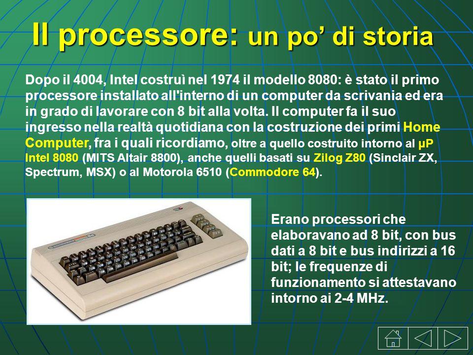 Il processore: un po di storia Dopo il 4004, Intel costruì nel 1974 il modello 8080: è stato il primo processore installato all interno di un computer da scrivania ed era in grado di lavorare con 8 bit alla volta.