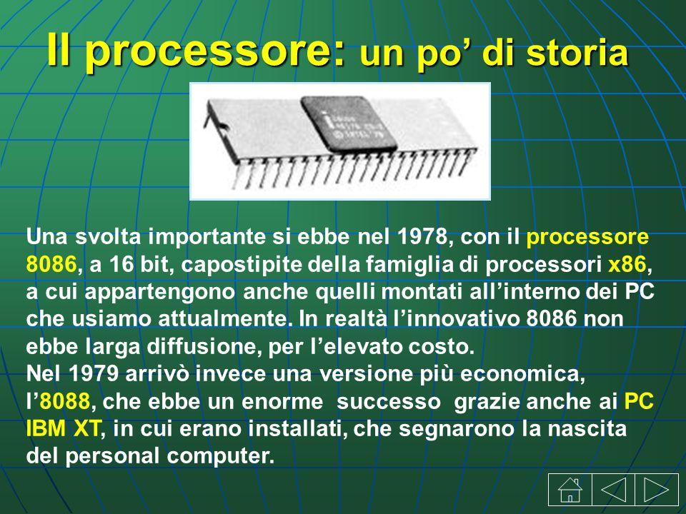 Il processore: un po di storia Una svolta importante si ebbe nel 1978, con il processore 8086, a 16 bit, capostipite della famiglia di processori x86, a cui appartengono anche quelli montati allinterno dei PC che usiamo attualmente.