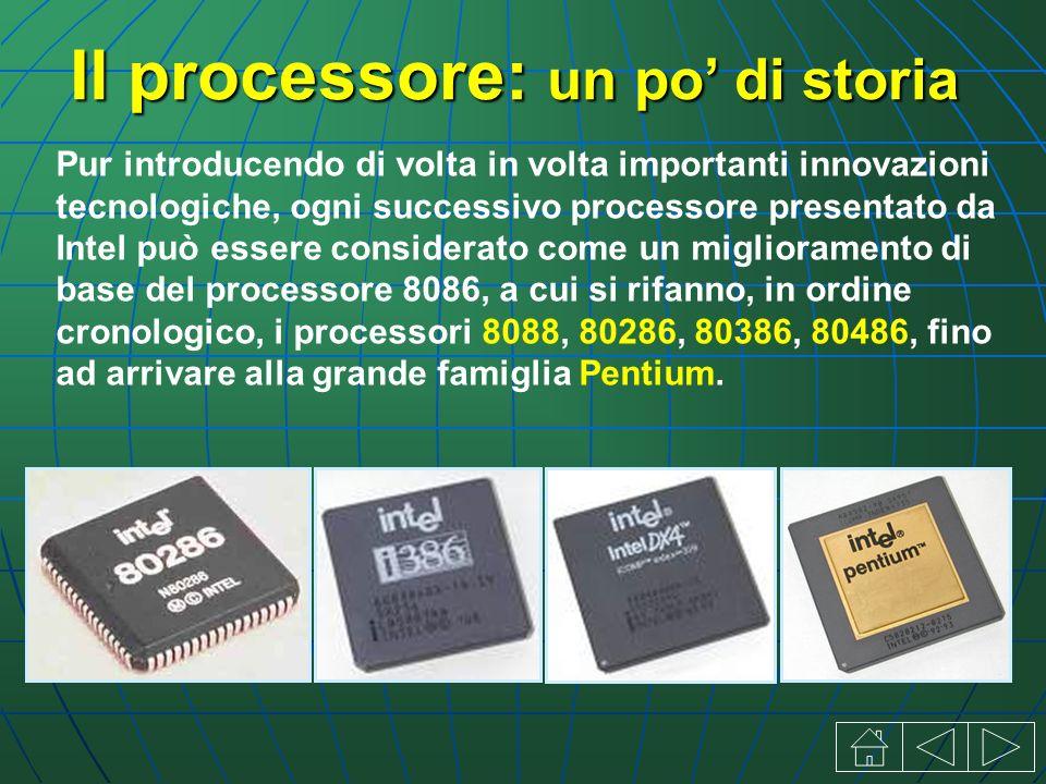 Il processore: un po di storia Pur introducendo di volta in volta importanti innovazioni tecnologiche, ogni successivo processore presentato da Intel può essere considerato come un miglioramento di base del processore 8086, a cui si rifanno, in ordine cronologico, i processori 8088, 80286, 80386, 80486, fino ad arrivare alla grande famiglia Pentium.