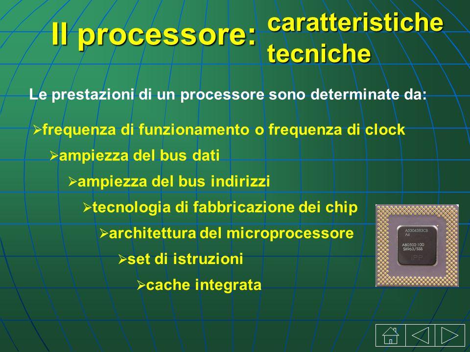 Il processore: Le prestazioni di un processore sono determinate da: cache integrata frequenza di funzionamento o frequenza di clock ampiezza del bus dati ampiezza del bus indirizzi tecnologia di fabbricazione dei chip architettura del microprocessore set di istruzioni caratteristiche tecniche