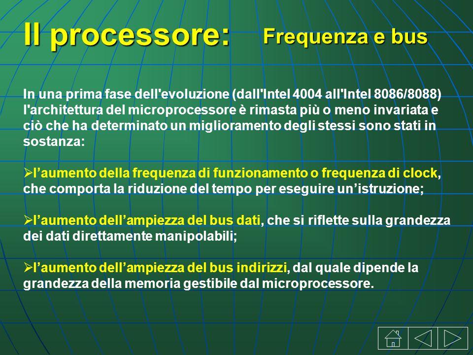 Il processore: In una prima fase dell evoluzione (dall Intel 4004 all Intel 8086/8088) l architettura del microprocessore è rimasta più o meno invariata e ciò che ha determinato un miglioramento degli stessi sono stati in sostanza: laumento della frequenza di funzionamento o frequenza di clock, che comporta la riduzione del tempo per eseguire unistruzione; laumento dellampiezza del bus dati, che si riflette sulla grandezza dei dati direttamente manipolabili; laumento dellampiezza del bus indirizzi, dal quale dipende la grandezza della memoria gestibile dal microprocessore.