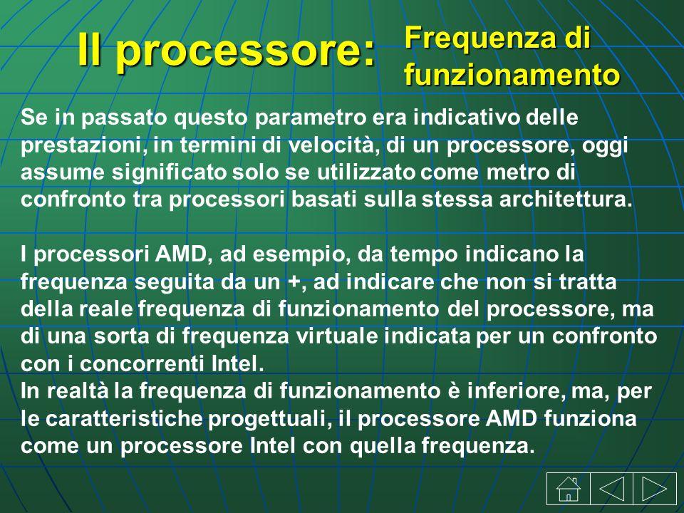 Il processore: Se in passato questo parametro era indicativo delle prestazioni, in termini di velocità, di un processore, oggi assume significato solo se utilizzato come metro di confronto tra processori basati sulla stessa architettura.
