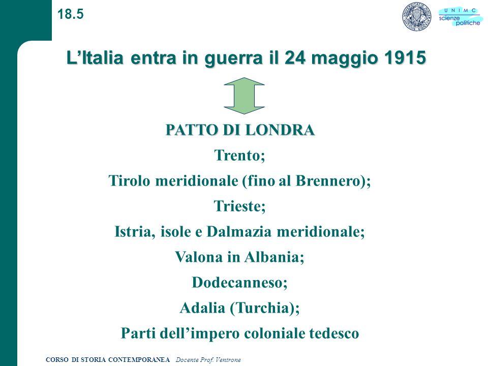 CORSO DI STORIA CONTEMPORANEA Docente Prof. Ventrone 18.5 LItalia entra in guerra il 24 maggio 1915 PATTO DI LONDRA PATTO DI LONDRA Trento; Tirolo mer