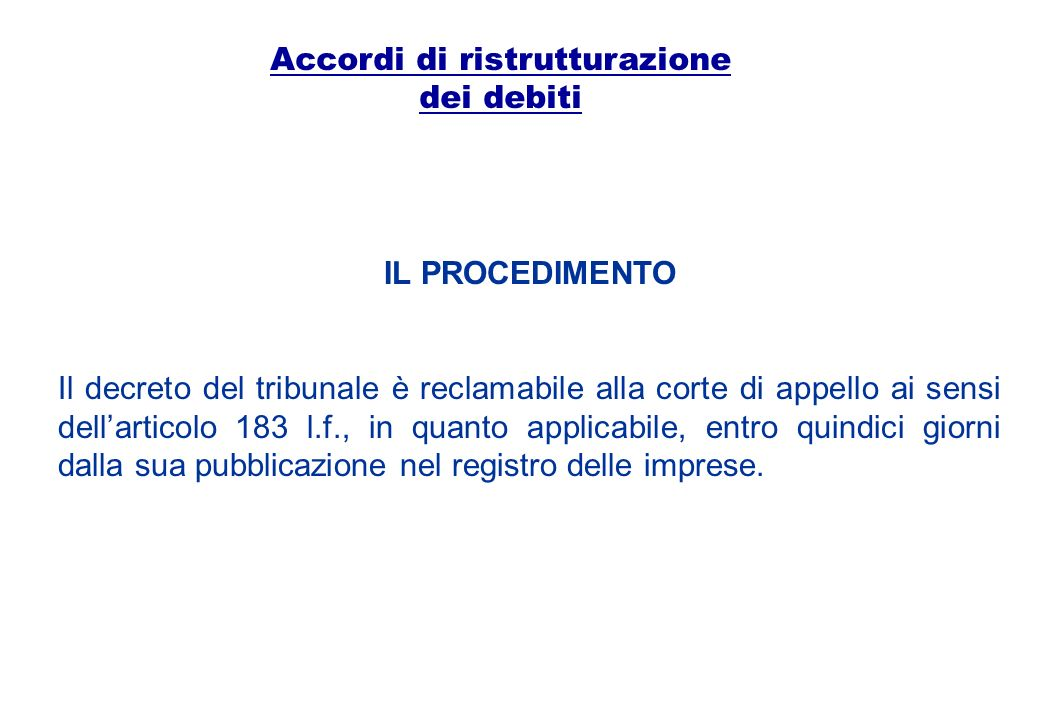 Accordi di ristrutturazione dei debiti IL PROCEDIMENTO Il decreto del tribunale è reclamabile alla corte di appello ai sensi dellarticolo 183 l.f., in