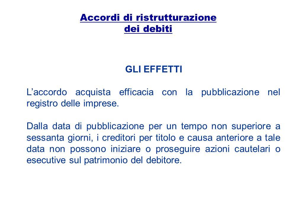 Accordi di ristrutturazione dei debiti GLI EFFETTI Laccordo acquista efficacia con la pubblicazione nel registro delle imprese. Dalla data di pubblica