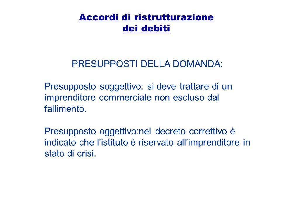 Accordi di ristrutturazione dei debiti PRESUPPOSTI DELLA DOMANDA: Presupposto soggettivo: si deve trattare di un imprenditore commerciale non escluso
