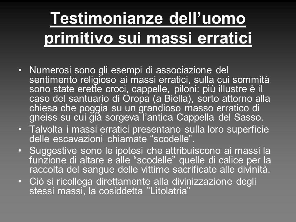 Testimonianze delluomo primitivo sui massi erratici Numerosi sono gli esempi di associazione del sentimento religioso ai massi erratici, sulla cui som